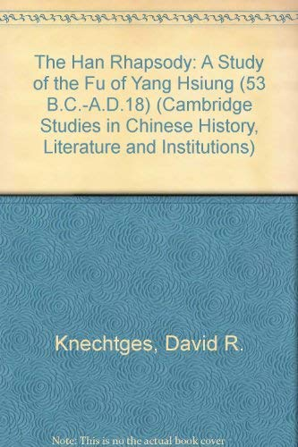The Han Rhapsody: A Study of the Fu of Yang Hsiung (53 B.C.-A.D.18): Knechtges, David