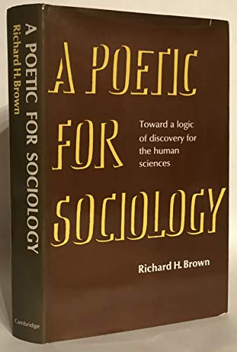 A Poetic For Sociology Toward a logic of discovery for the human sciences: Brown, Richard H. *...