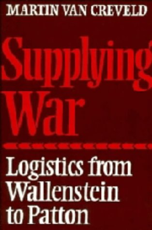 Supplying War: Logistics from Wallenstein to Patton: Martin van Creveld