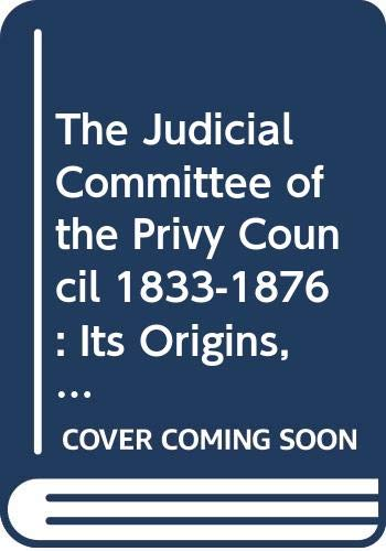 9780521221467: The Judicial Committee of the Privy Council 1833-1876: Its Origins, Structure and Development (Cambridge Studies in English Legal History)