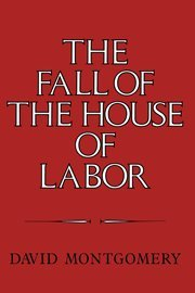 9780521225793: The Fall of the House of Labor: The Workplace, the State, and American Labor Activism, 1865-1925