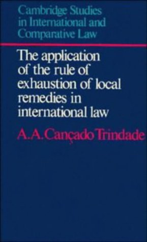 The Application of the Rule of Exhaustion of Local Remedies in International Law: Trindade, A.A. ...