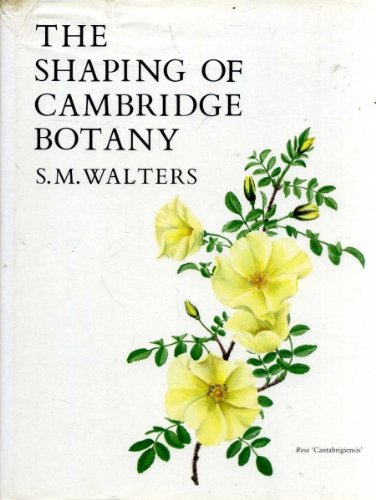 The Shaping of Cambridge Botany: A short history of whole-plant botany in Cambridge from the time of Ray into the present century (0521237955) by S. M. Walters