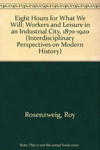 Eight Hours for What We Will : Workers and Leisure in an Industrial City, 1870-1920 (...