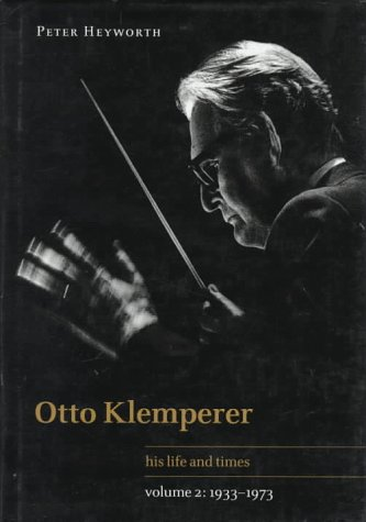 Otto Klemperer: Volume 2, 1933-1973: His Life and Times: Heyworth, Peter
