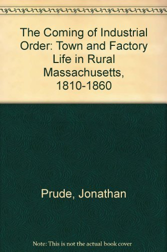 The Coming of Industrial Order: Town and Factory Life in Rural Massachusetts, 1810-1860