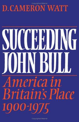 Succeeding John Bull: America in Britain's Place 1900-1975 (Wiles Lectures): Watt, D. Cameron