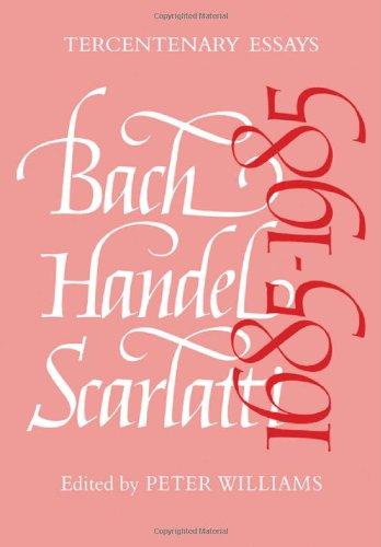 Bach, Handel, Scarlatti, 1685-1985: Tercentenary Essays: Williams, Peter (editor)