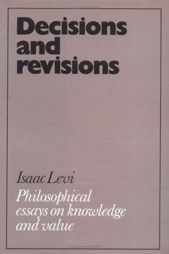 Decisions and Revisions: Philosophical Essays on Knowledge and Value: Isaac Levi