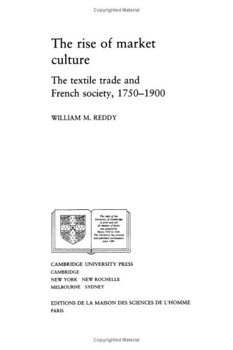 THE RISE OF MARKET CULTURE: THE TEXTILE TRADE AND FRENCH SOCIETY, 1750-1900: William M. Reddy