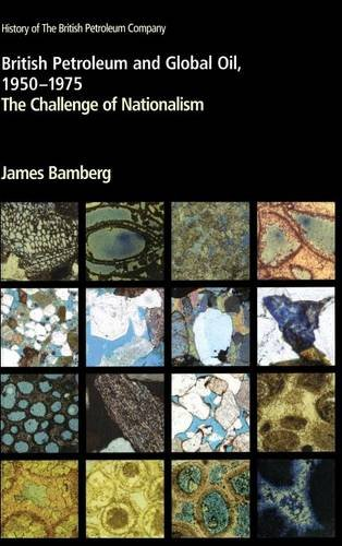 British Petroleum and Global Oil 1950-1975 The Challenge of Nationalism History of British ...