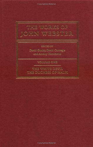 The Works of John Webster: Volume 1, The White Devil; The Duchess of Malfi : An Old-Spelling ...
