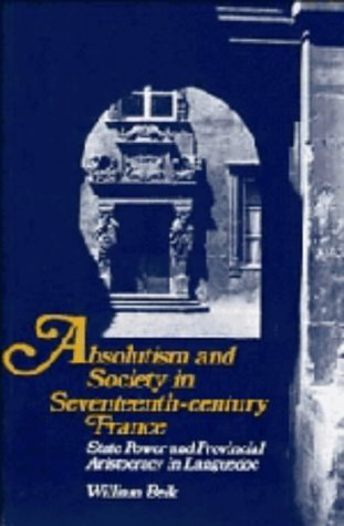 Absolutism and Society in Seventeenth-Century France: Beik, William