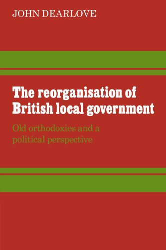 9780521294560: The Reorganisation of British Local Government: Old Orthodoxies and a Political Perspective