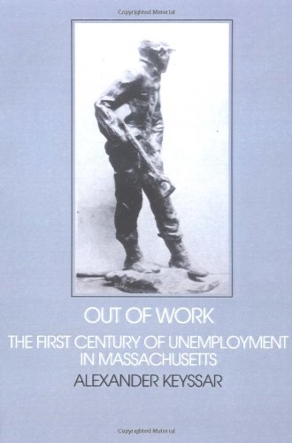 Out of Work: The First Century of Unemployment in Massachusetts (Interdisciplinary Perspectives on Modern History) (0521297672) by Alexander Keyssar