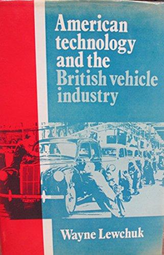 American Technology and the British Vehicle Industry: Lewchuk, Wayne