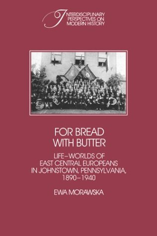 For Bread with Butter: The Life-Worlds of East Central Europeans in Johnstown, Pennsylvania, 1890 ...