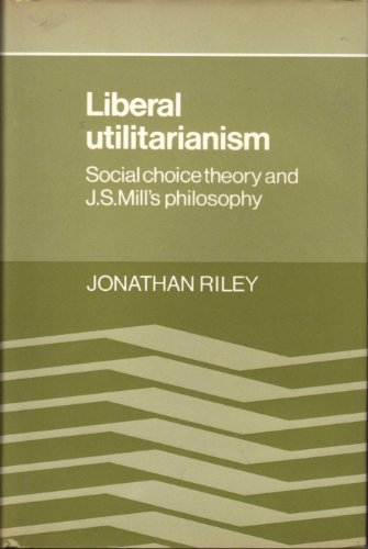 Liberal Utilitarianism: Social Choice Theory and J. S. Mill's Philosophy: Riley, Jonathan