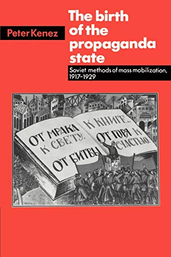 The Birth of the Propaganda State: Soviet Methods of Mass Mobilization, 1917-1929: Kenez, Peter