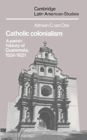 9780521320726: Catholic Colonialism: A Parish History of Guatemala, 1524-1821 (Cambridge Latin American Studies)