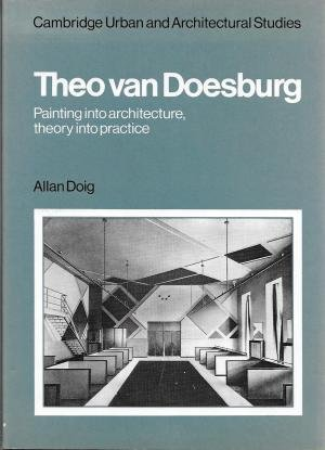 9780521322133: Theo Van Doesburg: Painting into Architecture, Theory into Practice (Cambridge urban and architectural studies)