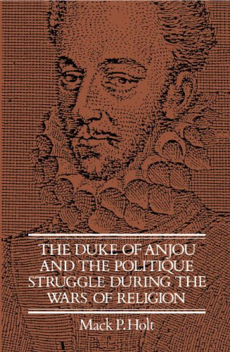 The Duke of Anjou and the Politique Struggle during the Wars of Religion (Cambridge Studies in ...