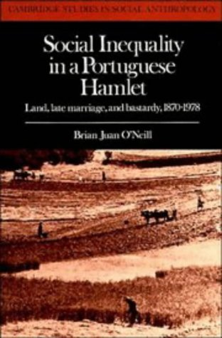 Social Inequality in a Portuguese Hamlet: Land, Late Marriage, and Bastardy, 1870-1978: O'Neill, ...