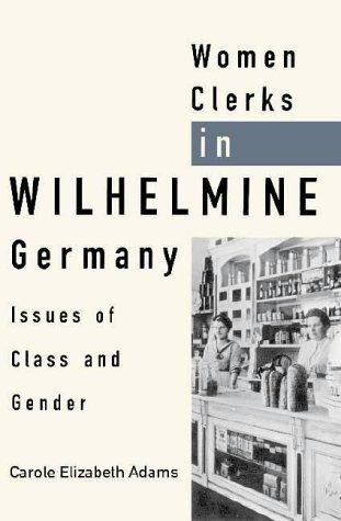 Women Clerks in Wilhelmine Germany: Issues of Class and Gender.: Adams, Carole Elizabeth