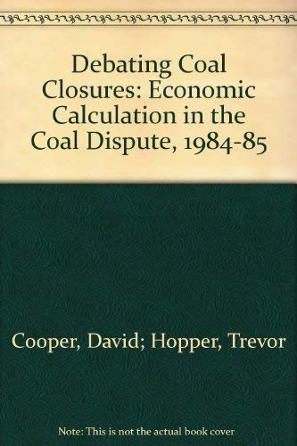 Debating Coal Closures : Economic Calculation in the Coal Dispute 1984-85 (Cambridge Studies in ...