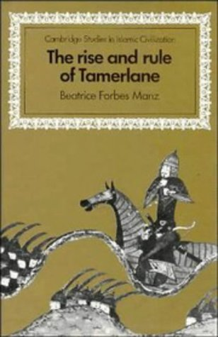 The Rise and Rule of Tamerlane (Cambridge Studies in Islamic Civilization): Manz, Beatrice Forbes