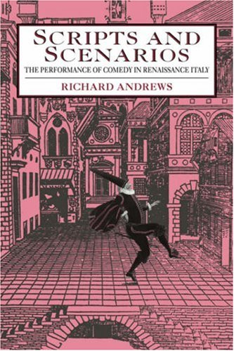 Scripts and Scenarios: The Performance of Comedy in Renaissance Italy: Andrews, Richard