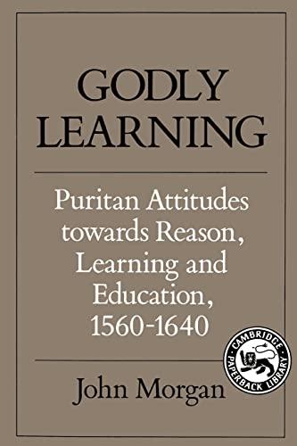 Godly Learning: Puritan Attitudes towards Reason, Learning and Education, 1560-1640: Morgan, John