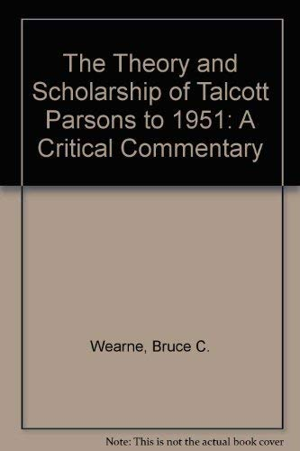 The Theory and Scholarship of Talcott Parsons to 1951: A Critical Commentary: Bruce C. Wearne