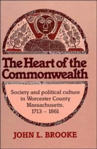 THE HEART OF THE COMMONWEALTH SOCIETY AND POLITICAL CULTURE IN WORCESTER COUNTY, MASSACHUSETTS 1713...
