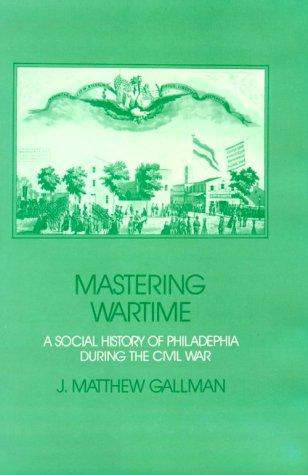 Mastering Wartime: A Social History of Philadelphia During the Civil War: GALLMAN, J. Matthew