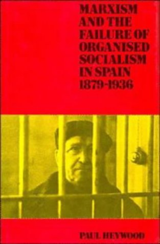 Marxism and the Failure of Organized Socialism in Spain, 1879-1936: HEYWOOD, PAUL