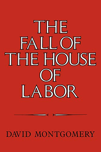 9780521379823: The Fall of the House of Labor: The Workplace, the State, and American Labor Activism, 1865-1925