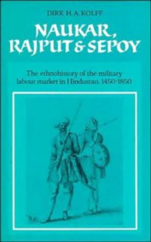 9780521381321: Naukar, Rajput, and Sepoy: The Ethnohistory of the Military Labour Market in Hindustan, 1450-1850 (University of Cambridge Oriental Publications)
