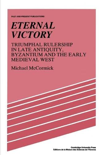 Eternal Victory: Triumphal Rulership in Late Antiquity, Byzantium and the Early Medieval West (Past and Present Publications) (0521386594) by McCormick, Michael