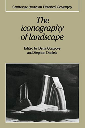 9780521389150: The Iconography of Landscape: Essays on the Symbolic Representation, Design and Use of Past Environments (Cambridge Studies in Historical Geography)