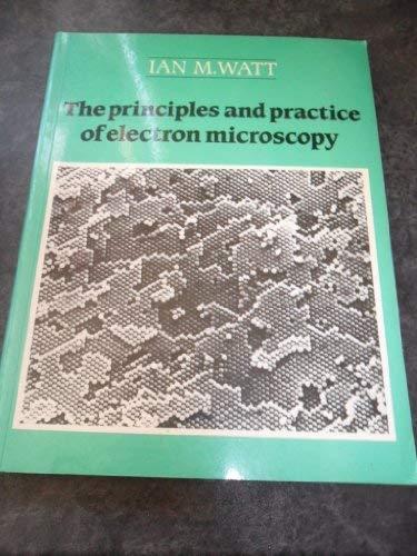 The Principles and Practice of Electron Microscopy: Watt, Ian M.