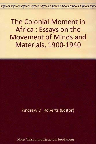 9780521390903: The Colonial Moment in Africa: Essays on the Movement of Minds and Materials, 1900-1940