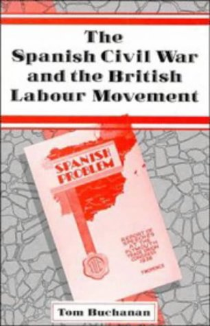The Spanish Civil War and the British Labour Movement: Buchanan, Tom