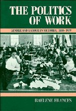 THE POLITICS OF WORK Gender and Labour in Victoria 1880 - 1939
