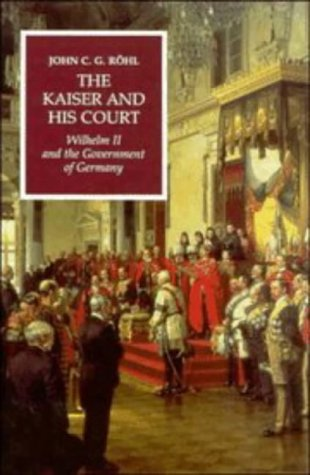 The Kaiser and his Court: Wilhelm II: John C. G.