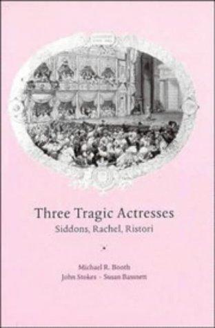 Three Tragic Actresses: Siddons, Rachel, Ristori: Booth, Michael; Stokes,