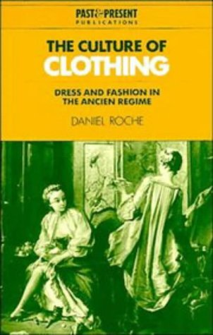 The Culture of Clothing: Dress and Fashion in the Ancien Régime (Past and Present Publications) (052141119X) by Daniel Roche
