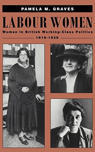 Labour Women: Women in British Working Class Politics, 1918-1939: Graves, Pamela M.