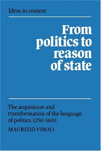 9780521414937: From Politics to Reason of State: The Acquisition and Transformation of the Language of Politics 1250-1600 (Ideas in Context)