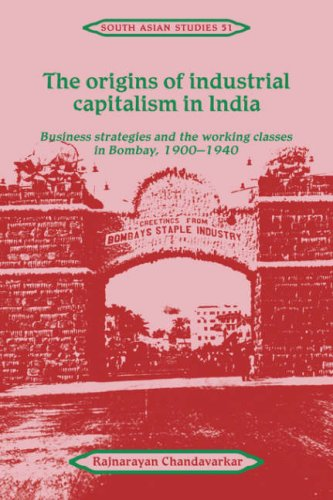 9780521414968: The Origins of Industrial Capitalism in India: Business Strategies and the Working Classes in Bombay, 1900-1940 (Cambridge South Asian Studies)